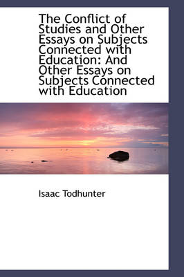 The Conflict of Studies and Other Essays on Subjects Connected with Education And Other Essays on S by Isaac Todhunter