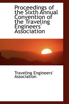 Proceedings of the Sixth Annual Convention of the Traveling Engineers' Association by Traveling Engineers' Association