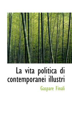 La Vita Politica Di Contemporanei Illustri by Gaspare Finali