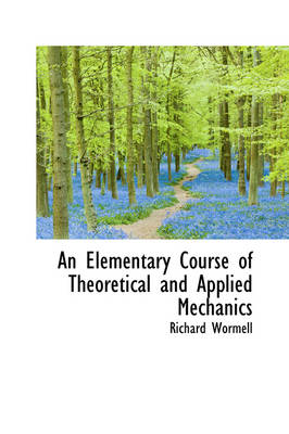 An Elementary Course of Theoretical and Applied Mechanics by Richard Wormell