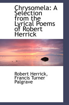 Chrysomela A Selection from the Lyrical Poems of Robert Herrick by Robert Herrick