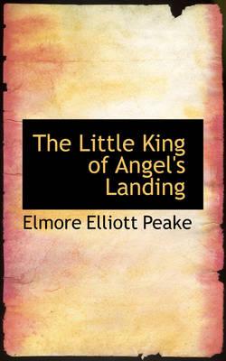 The Little King of Angel's Landing by Elmore Elliott Peake