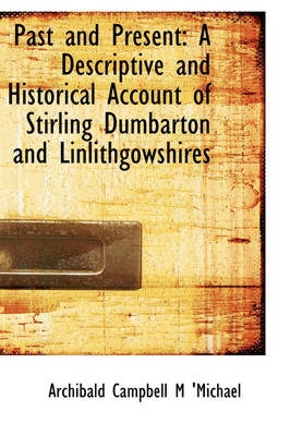 Past and Present A Descriptive and Historical Account of Stirling Dumbarton and Linlithgowshires by Archibald Campbell M 'Michael