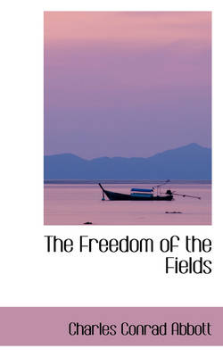 The Freedom of the Fields by Charles Conrad Abbott