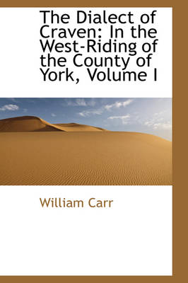 The Dialect of Craven In the West-Riding of the County of York, Volume I by William Carr