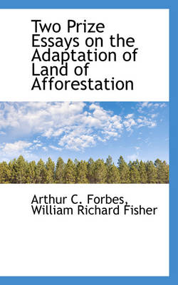 Two Prize Essays on the Adaptation of Land of Afforestation by Arthur C Forbes