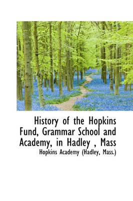 History of the Hopkins Fund, Grammar School and Academy, in Hadley, Mass by Mass ) Hopkins Academy (Hadley
