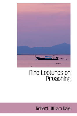 Nine Lectures on Preaching by Robert William Dale