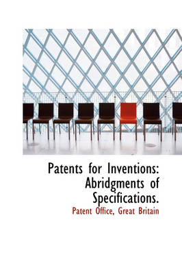 Patents for Inventions Abridgments of Specifications. by Patent Office