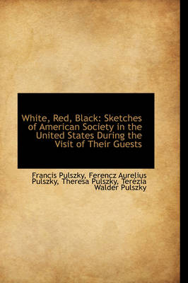 White, Red, Black Sketches of American Society in the United States During the Visit of Their Guest by Francis Pulszky