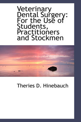 Veterinary Dental Surgery For the Use of Students, Practitioners and Stockmen by Theries D Hinebauch