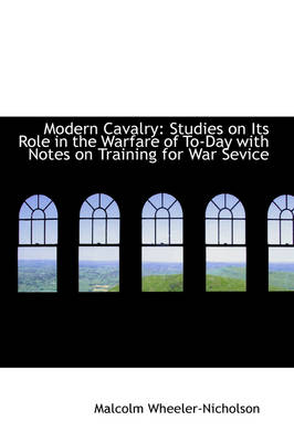 Modern Cavalry Studies on Its Role in the Warfare of To-Day with Notes on Training for War Sevice by Malcolm Wheeler-Nicholson
