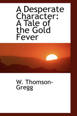 A Desperate Character A Tale of the Gold Fever by W Thomson-Gregg