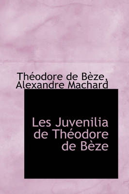 Les Juvenilia de Th Odore de B Ze by Thodore De Bze, Th Odore De B Ze
