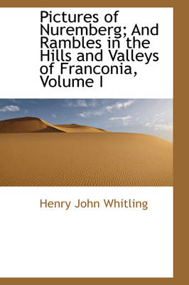 Pictures of Nuremberg; And Rambles in the Hills and Valleys of Franconia, Volume I by Henry John Whitling