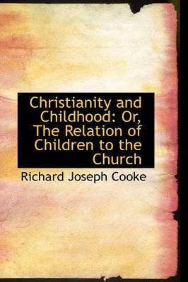 Christianity and Childhood Or, the Relation of Children to the Church by Richard Joseph Cooke
