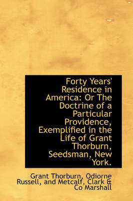 Forty Years' Residence in America Or the Doctrine of a Particular Providence, Exemplified in the Li by Grant Thorburn