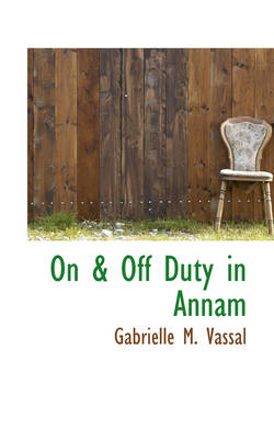 On & Off Duty in Annam by Gabrielle M Vassal