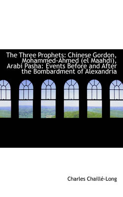 The Three Prophets Chinese Gordon, Mohammed-Ahmed El Maahdi, Arabi Pasha: Events Before and After by Charles Chaill-Long