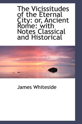 The Vicissitudes of the Eternal City Or, Ancient Rome: With Notes Classical and Historical by James Whiteside