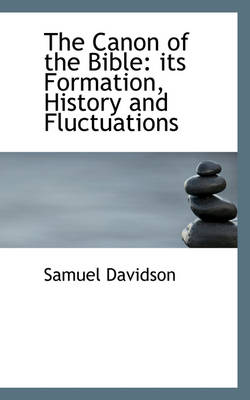The Canon of the Bible Its Formation, History, and Fluctuations by Samuel Davidson