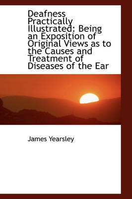 Deafness Practically Illustrated Being an Exposition of Original Views as to the Causes and Treatme by James Yearsley
