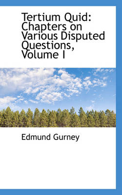 Tertium Quid Chapters on Various Disputed Questions, Volume I by Edmund Gurney