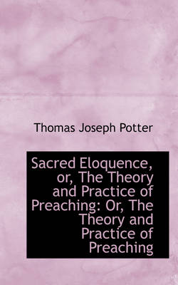 Sacred Eloquence, Or, the Theory and Practice of Preaching Or, the Theory and Practice of Preaching by Thomas Joseph Potter