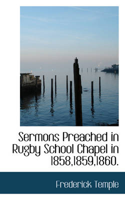 Sermons Preached in Rugby School Chapel in 1858,1859,1860. by Frederick, Abp Temple