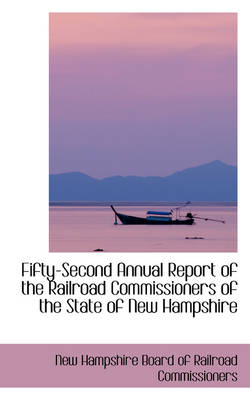 Fifty-Second Annual Report of the Railroad Commissioners of the State of New Hampshire by Board Of Railroad Commission Hampshire Board of Railroad Commission, Hampshire Board of Railroad Commission