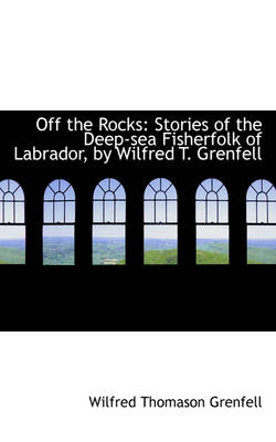 Off the Rocks Stories of the Deep-Sea Fisherfolk of Labrador, by Wilfred T. Grenfell by Wilfred Thomason Grenfell