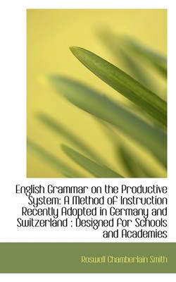 English Grammar on the Productive System A Method of Instruction Recently Adopted in Germany and SW by Roswell Chamberlain Smith