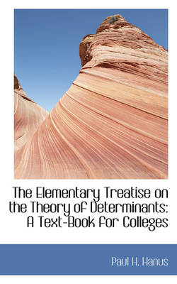 The Elementary Treatise on the Theory of Determinants A Text-Book for Colleges by Paul H Hanus