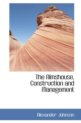 The Almshouse, Construction and Management by Alexander (University of California San Francisco USA) Johnson