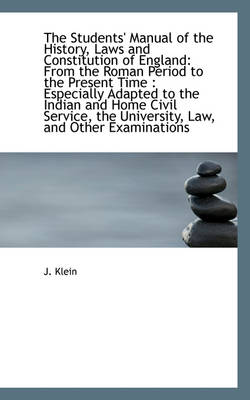 The Students' Manual of the History, Laws and Constitution of England From the Roman Period to the by J Klein