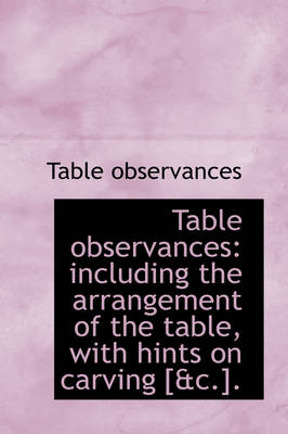 Table Observances Including the Arrangement of the Table, with Hints on Carving [&C.]. by Table Observances
