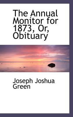 The Annual Monitor for 1873, Or, Obituary by Joseph Joshua Green