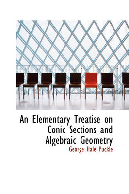 An Elementary Treatise on Conic Sections and Algebraic Geometry by George Hale Puckle