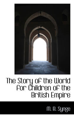 The Story of the World for Children of the British Empire by M B Synge