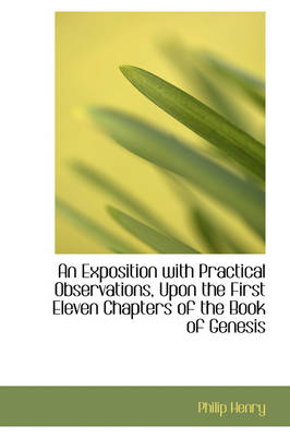 An Exposition with Practical Observations, Upon the First Eleven Chapters of the Book of Genesis by Philip (Stanford University, California) Henry