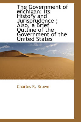 The Government of Michigan Its History and Jurisprudence; Also, a Brief Outline of the Government by Charles R Brown