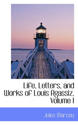 Life, Letters, and Works of Louis Agassiz, Volume I by Jules Marcou