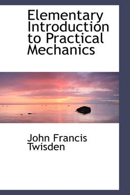 Elementary Introduction to Practical Mechanics by John Francis Twisden