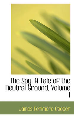The Spy A Tale of the Neutral Ground, Volume I by James Fenimore Cooper
