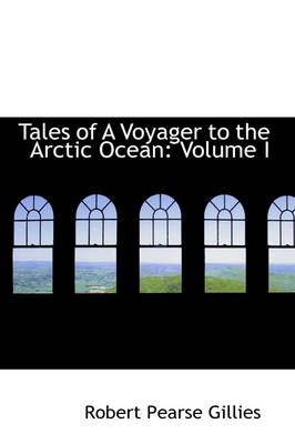 Tales of a Voyager to the Arctic Ocean Volume I by Robert Pearse Gillies