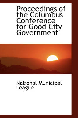 Proceedings of the Columbus Conference for Good City Government by National Municipal League
