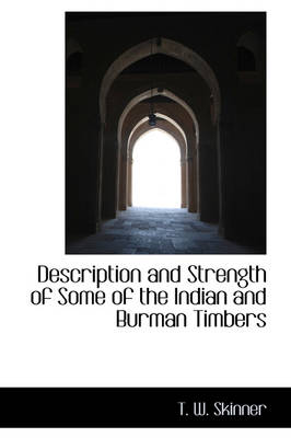 Description and Strength of Some of the Indian and Burman Timbers by T W Skinner