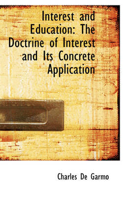 Interest and Education The Doctrine of Interest and Its Concrete Application by Charles De Garmo