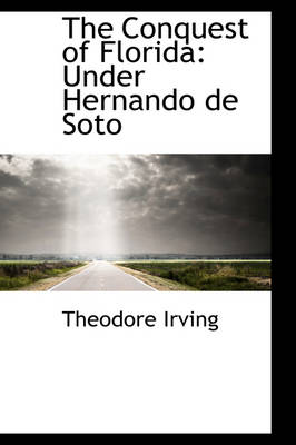 The Conquest of Florida Under Hernando de Soto by Theodore Irving