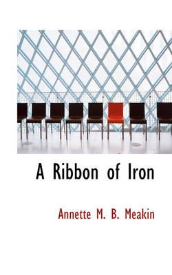 A Ribbon of Iron by Annette M B Meakin